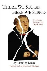 There We Stood, Here We Stand : Eleven Lutherans Rediscover Their Catholic Roots